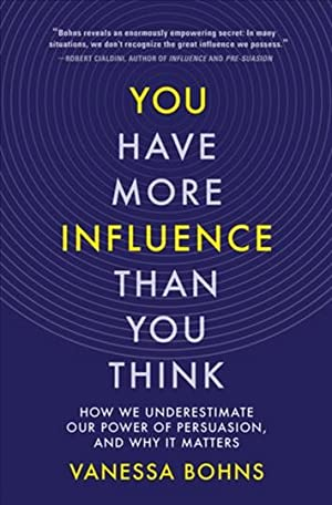 You Have More Influence than You Think: How We Underestimate our Power of Persuasion and Why it Matters
